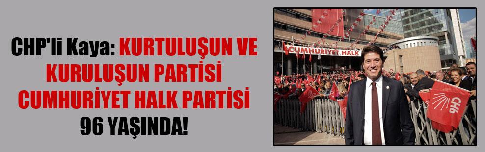 CHP'li Kaya: Kurtuluşun ve kuruluşun partisi Cumhuriyet Halk Partisi 96 yaşında!