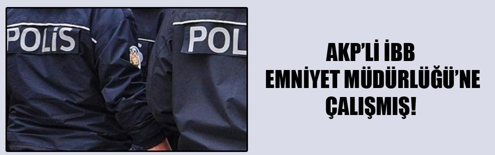 AKP'li İBB Emniyet Müdürlüğü'ne çalışmış!