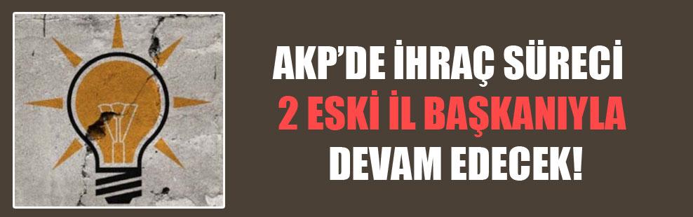 AKP'de ihraç süreci 2 eski il başkanıyla devam edecek!