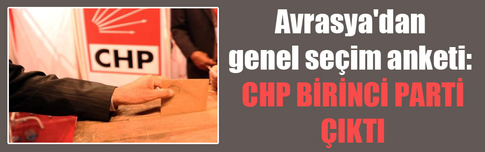 Avrasya'dan genel seçim anketi: CHP birinci parti çıktı