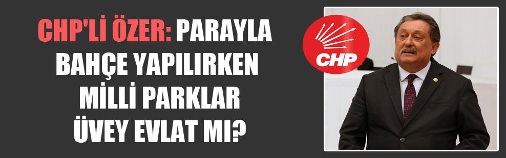 CHP'li Özer: Parayla bahçe yapılırken milli parklar üvey evlat mı?