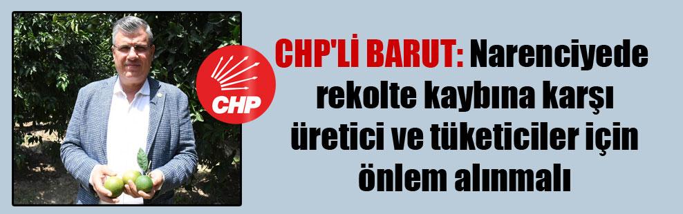 CHP'li Barut: Narenciyede rekolte kaybına karşı üretici ve tüketiciler için önlem alınmalı