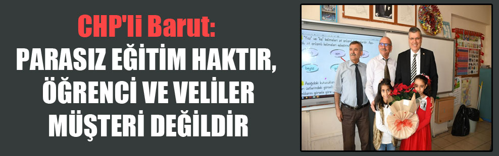 CHP'li Barut: Parasız eğitim haktır, öğrenci ve veliler müşteri değildir