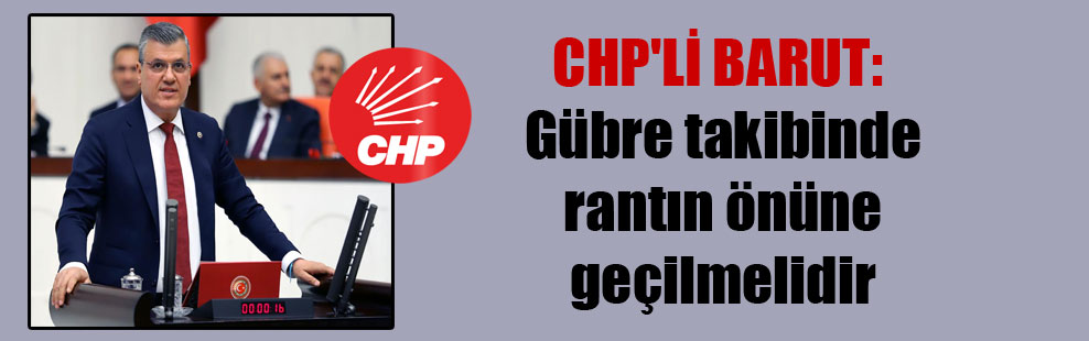 CHP'li Barut: Gübre takibinde rantın önüne geçilmelidir