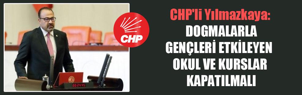 CHP'li Yılmazkaya: Dogmalarla gençleri etkileyen okul ve kurslar kapatılmalı!