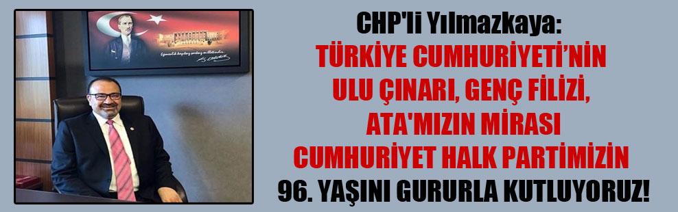 CHP'li Yılmazkaya: Türkiye Cumhuriyeti'nin ulu çınarı, genç filizi, ATA'mızın mirası Cumhuriyet Halk Partimizin 96. yaşını gururla kutluyoruz!