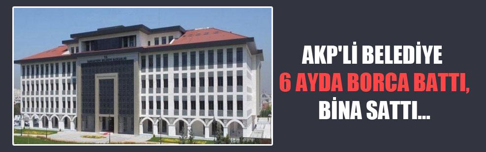 AKP'li belediye 6 ayda borca battı bina sattı…