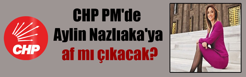 CHP PM'de Aylin Nazlıaka'ya af mı çıkacak?