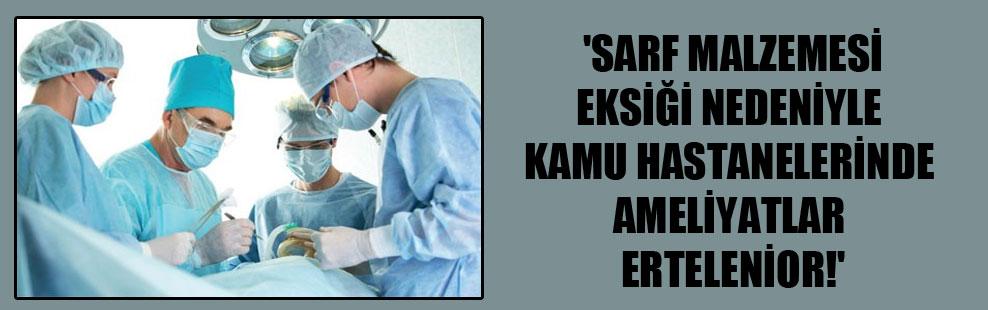'Sarf malzemesi eksiği nedeniyle kamu hastanelerinde ameliyatlar erteleniyor!'
