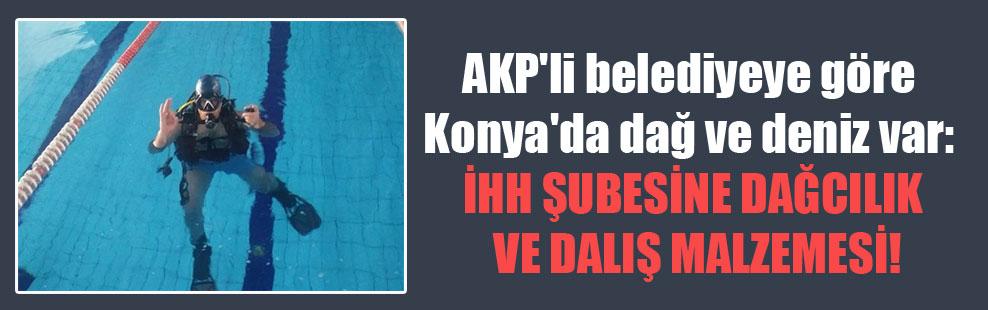 AKP'li belediyeye göre Konya'da dağ ve deniz var: İHH Şubesi'ne dağcılık ve dalış malzemesi!