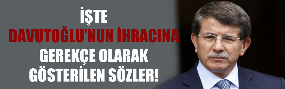 İşte Davutoğlu'nun ihracına gerekçe olarak gösterilen sözler!