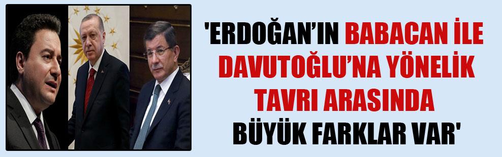 'Erdoğan'ın Babacan ile Davutoğlu'na yönelik tavrı arasında büyük farklar var'