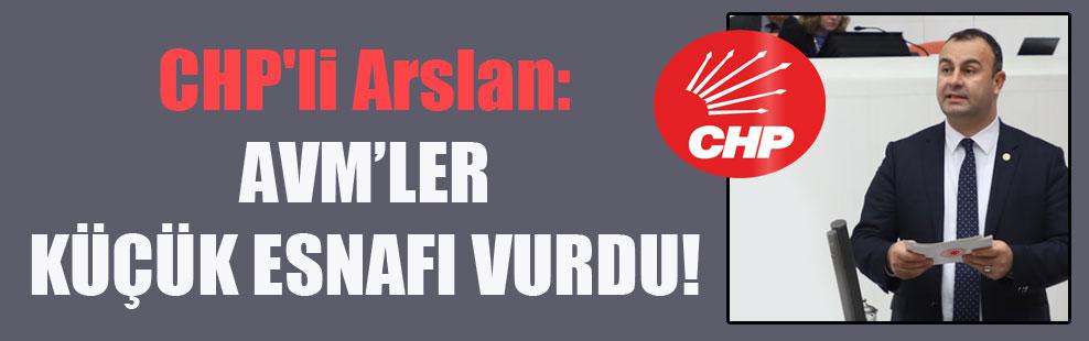 CHP'li Arslan: AVM'ler küçük esnafı vurdu!