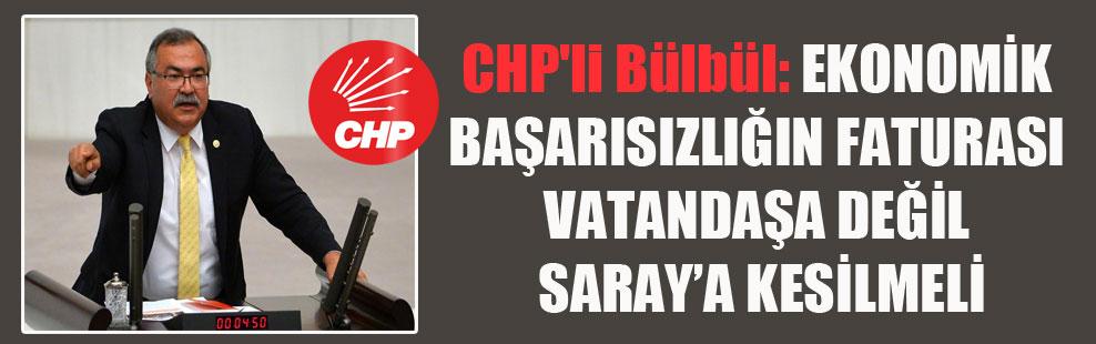 CHP'li Bülbül: Ekonomik başarısızlığın faturası vatandaşa değil Saray'a kesilmeli!