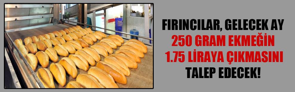 Fırıncılar, gelecek ay 250 gram ekmeğin 1.75 liraya çıkmasını talep edecek!