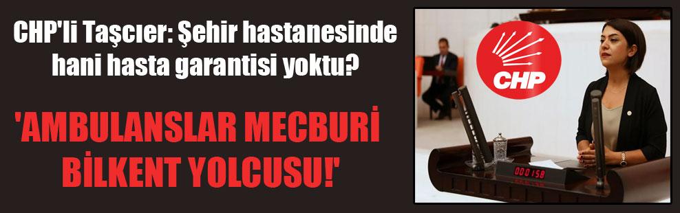 CHP'li Taşcıer: Şehir hastanesinde hani hasta garantisi yoktu?