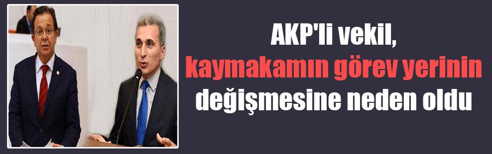 AKP'li vekil, kaymakamın görev yerinin değişmesine neden oldu