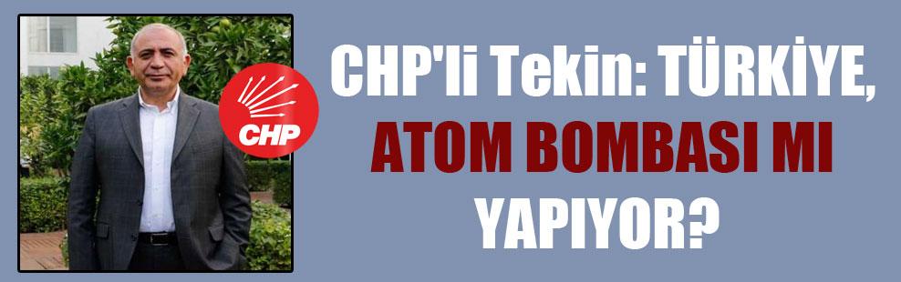 CHP'li Tekin: Türkiye, atom bombası mı yapıyor?