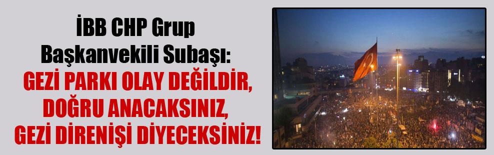 İBB CHP Grup Başkanvekili Subaşı: Gezi Parkı olay değildir, doğru anacaksınız, Gezi Direnişi diyeceksiniz!