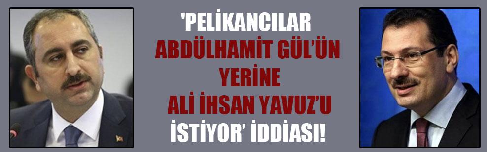 'Pelikancılar Abdülhamit Gül'ün yerine Ali İhsan Yavuz'u istiyor' iddiası!