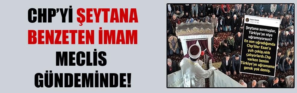 CHP'yi şeytana benzeten imam Meclis gündeminde!