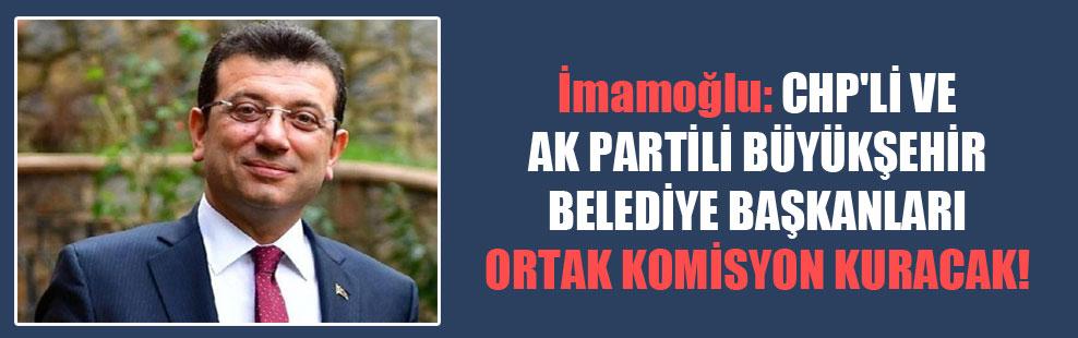 İmamoğlu: CHP'li ve AK Partili büyükşehir belediye başkanları ortak komisyon kuracak!