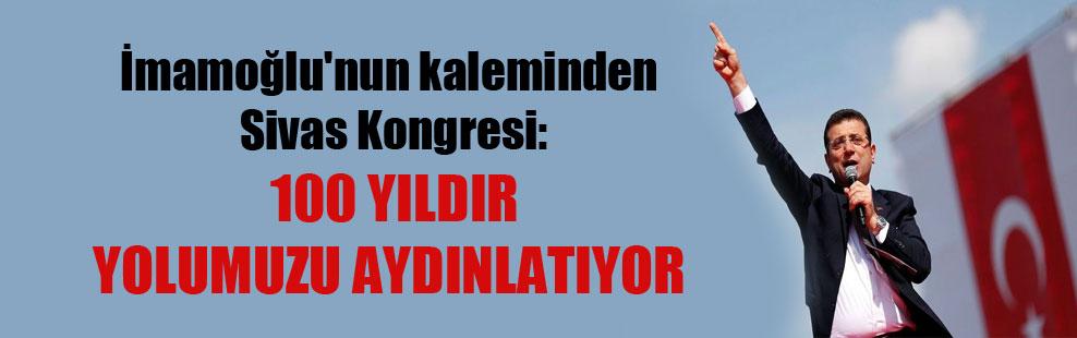 İmamoğlu'nun kaleminden Sivas Kongresi: 100 yıldır yolumuzu aydınlatıyor