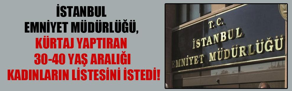 İstanbul Emniyet Müdürlüğü, kürtaj yaptıran 30-40 yaş aralığı kadınların listesini istedi!