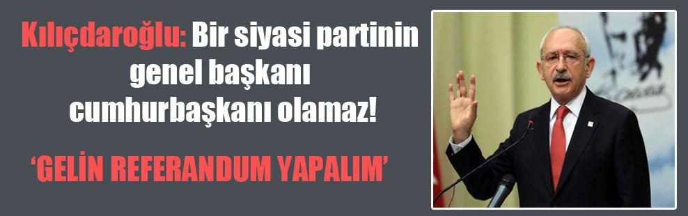 Kılıçdaroğlu: Bir siyasi partinin genel başkanı cumhurbaşkanı olamaz!
