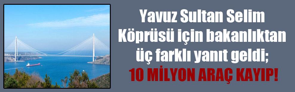 Yavuz Sultan Selim Köprüsü için bakanlıktan üç farklı yanıt geldi; 10 milyon araç kayıp!
