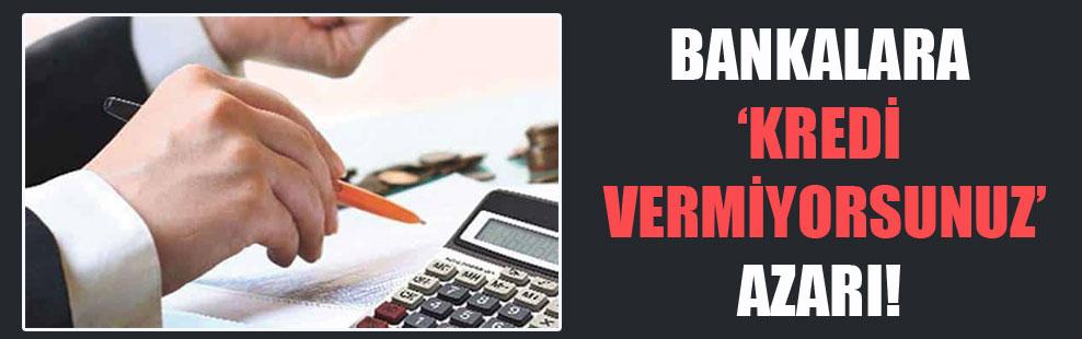 Bankalara 'kredi vermiyorsunuz' azarı!