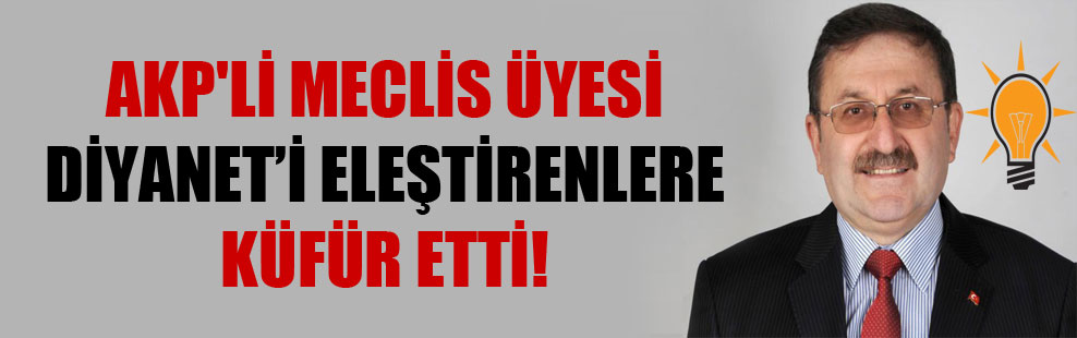 AKP'li Meclis Üyesi Diyanet'i eleştirenlere küfür etti