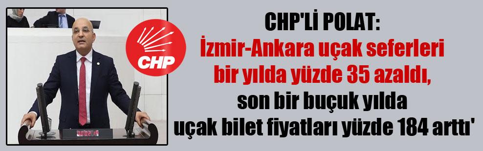 CHP'li Polat: İzmir-Ankara uçak seferleri bir yılda yüzde 35 azaldı, son bir buçuk yılda uçak bilet fiyatları yüzde 184 arttı'