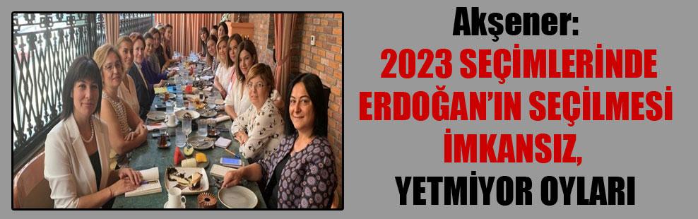 Akşener: 2023 seçimlerinde Erdoğan'ın seçilmesi imkansız, yetmiyor oyları