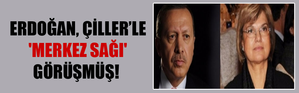 Erdoğan, Çiller'le 'merkez sağı' görüşmüş!