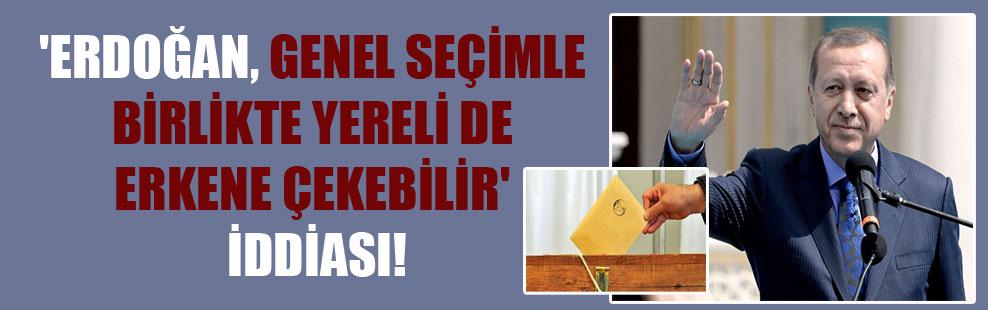 'Erdoğan, genel seçimle birlikte yereli de erkene çekebilir' iddiası!