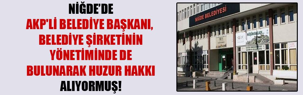 Niğde'de AKP'li Belediye Başkanı, belediye şirketinin yönetiminde de bulunarak huzur hakkı alıyormuş!