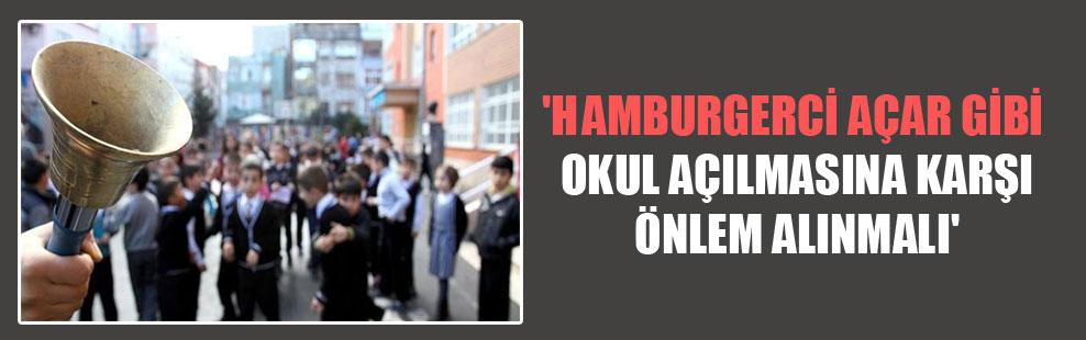 'Hamburgerci açar gibi okul açılmasına karşı önlem alınmalı'