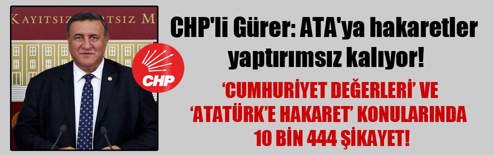 CHP'li Gürer: ATA'ya hakaretler yaptırımsız kalıyor!