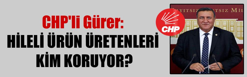 CHP'li Gürer: Hileli ürün üretenleri kim koruyor?