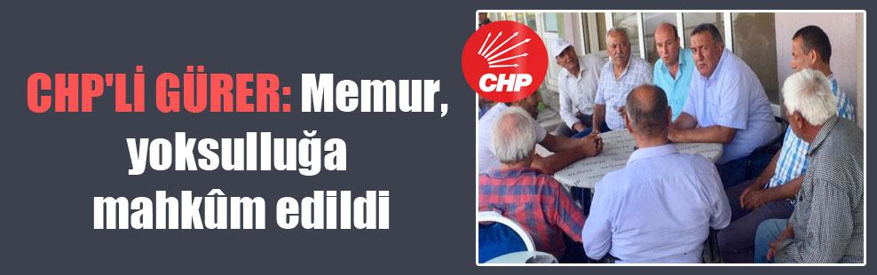 CHP'li Gürer: Memur, yoksulluğa mahkûm edildi