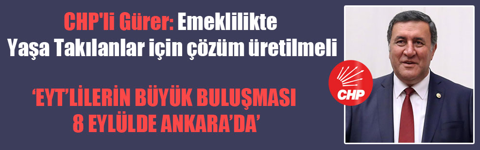 CHP'li Gürer: Emeklilikte Yaşa Takılanlar için çözüm üretilmeli