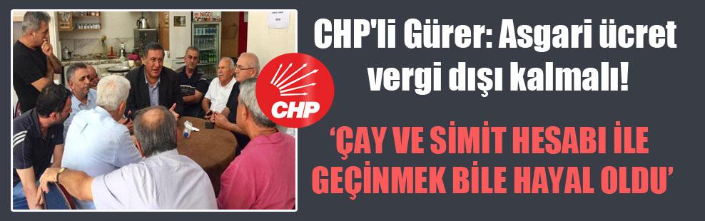 CHP'li Gürer: Asgari ücret vergi dışı kalmalı!