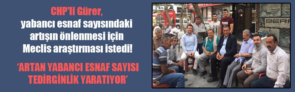CHP'li Gürer, yabancı esnaf sayısındaki artışın önlenmesi için Meclis araştırması istedi!