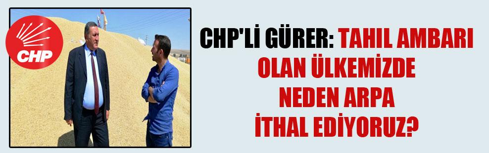 CHP'li Gürer: Tahıl ambarı olan ülkemizde neden arpa ithal ediyoruz?