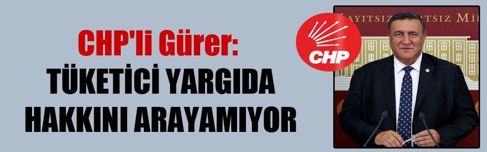 CHP'li Gürer: Tüketici yargıda hakkını arayamıyor