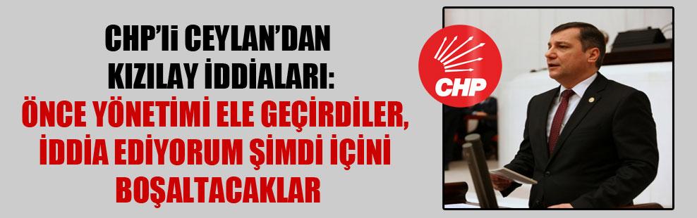 CHP'li Ceylan'dan Kızılay iddiaları: Önce yönetimi ele geçirdiler, iddia ediyorum şimdi içini boşaltacaklar!