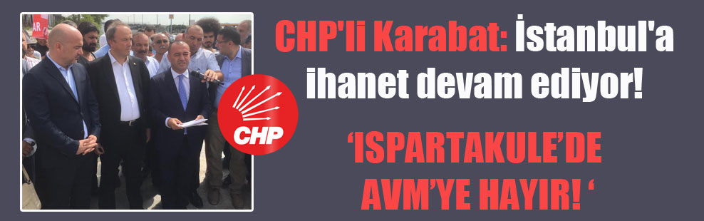 CHP'li Karabat: İstanbul'a ihanet devam ediyor!