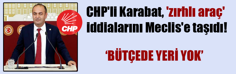 CHP'li Karabat, 'zırhlı araç' iddialarını Meclis'e taşıdı!