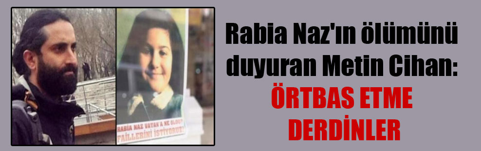 Rabia Naz'ın ölümünü duyuran Metin Cihan: Örtbas etme derdindeler